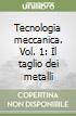 Tecnologia meccanica. Vol. 1: Il taglio dei metalli libro