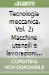 Tecnologia meccanica. Vol. 2: Macchine utensili e lavorazioni meccaniche libro