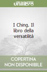 I Ching. Il libro della versatilità libro di Fondazione Eranos (cur.)