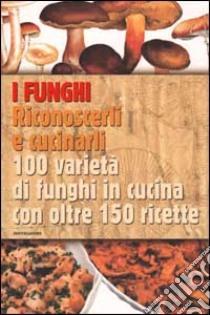 I funghi. Riconoscerli e cucinarli. 100 varietà di funghi in cucina con oltre 150 ricette libro