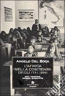 L'Africa nella coscienza degli italiani. Miti, memorie, errori, sconfitte libro di Del Boca Angelo