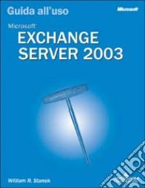 Microsoft Exchange Server 2003. Guida all'uso libro di Stanek William R.
