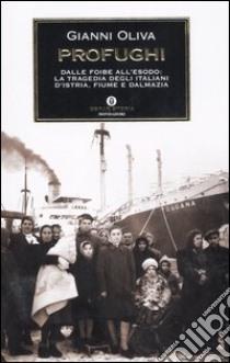 Profughi. Dalle foibe all'esodo: la tragedia degli italiani d'Istria, Fiume e Dalmazia libro di Oliva Gianni