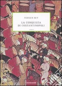 La conquista di Costantinopoli libro di Bey Tursun; Bacqué-Grammont J.L. (cur.); Bernardini M. (cur.)