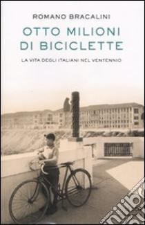 Otto milioni di biciclette. La vita degli italiani nel Ventennio. libro di Bracalini Romano
