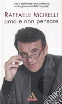 Ama e non pensare libro di Morelli Raffaele