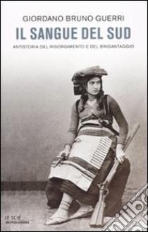 Il sangue del Sud. Antistoria del Risorgimento e del brigantaggio libro di Guerri Giordano B.