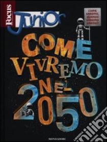 Focus junior. Come vivremo nel 2050 libro di Orsenigo Francesco