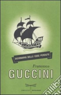 Dizionario delle cose perdute libro di Guccini Francesco