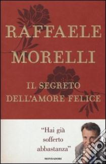 Il segreto dell'amore felice libro di Morelli Raffaele