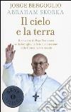Il cielo e la terra. Il pensiero di papa Francesco sulla famiglia, la fede e la missione della Chiesa nel XXI secolo libro