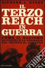 Il Terzo Reich in guerra. Come il nazismo ha portato la Germania dal trionfo al disastro libro