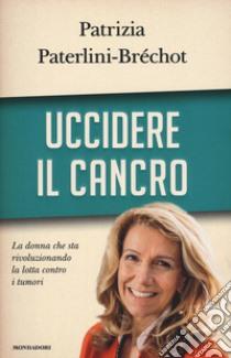 Uccidere il cancro libro di Paterlini-Bréchot Patrizia