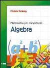 Matematica per competenze. Algebra. Per la Scuola media. Con espansione online libro