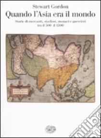Quando l'Asia era il mondo. Storie di mercanti, studiosi, monaci e guerrieri tra il 500 e il 1500 libro di Gordon Stewart