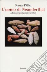 L'uomo di Neanderthal. Alla ricerca dei genomi perduti libro