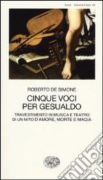 Cinque voci per Gesualdo. Travestimento in musica e teatro di un mito d'amore, morte e magia libro