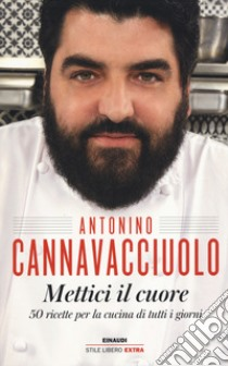 Mettici il cuore. 50 ricette per la cucina di tutti i giorni libro di Cannavacciuolo Antonino