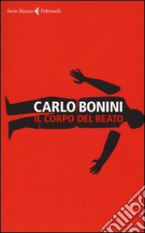 Il corpo del reato libro di Bonini Carlo