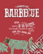 I segreti del  barbecue. Griglia e barbecue in 150 ricette