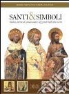 Santi e simboli. Storia, miracoli, tradizioni e leggende nell'arte sacra libro