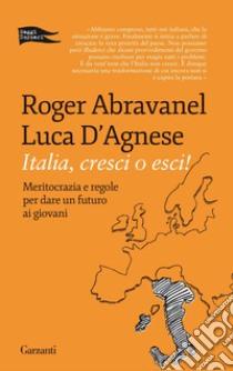 Italia, cresci o esci! Meritocrazia e regole per dare un futuro ai giovani libro di Abravanel Roger; D'Agnese Luca