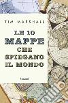 Le 10 mappe che spiegano il mondo libro