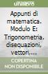 Appunti di matematica. Modulo E: Trigonometria, disequazioni, vettori, numeri complessi. Per le Scuole superiori libro