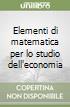 Elementi di matematica per lo studio dell'economia libro