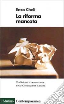 La riforma mancata. Tradizione e innovazione nella Costituzione italiana libro di Cheli Enzo