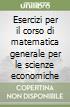 Esercizi per il corso di matematica generale per le scienze economiche libro