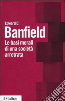 Le Basi morali di una società arretrata libro di Banfield Edward C.