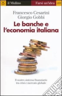 Le banche e l'economia italiana. Il nostro sistema finanziario tra crisi e mercato globale libro di Cesarini Francesco; Gobbi Giorgio
