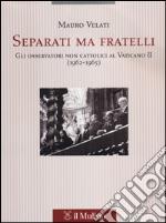 Separati ma fratelli. Gli osservatori non cattolici al Vaticano II (1962-1965) libro