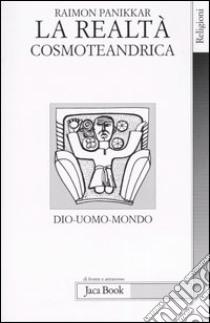 La realtà cosmoteandrica. Dio-uomo-mondo libro di Panikkar Raimon; Carrara Pavan M. (cur.)