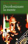Decolonizzare la mente. La politica della lingua nella letteratura africana libro