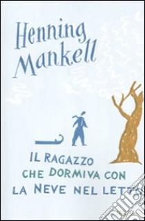 Il Ragazzo che dormiva con la neve nel letto libro di Mankell Henning