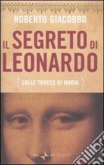 Il segreto di Leonardo (sulle tracce di Maria) libro di Giacobbo Roberto