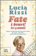 Fate i bravi! (0-3 anni). Regole e consigli dalla tata più famosa d'Italia per essere, da subito, genitori felici di bambini sereni libro