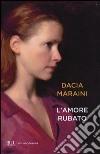 L'amore rubato libro di Maraini Dacia