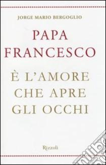 È l'amore che apre gli occhi libro di Francesco (Jorge Mario Bergoglio)