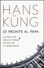Di fronte al papa. La mia vita nella Chiesa da Pio XII a Francesco libro