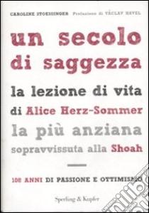 Un secolo di saggezza. La lezione di vita di Alice Herz-Sommer, la più anziana sopravvissuta alla Shoah. 108 anni di passione e ottimismo libro di Stoessinger Caroline