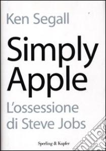 Simply Apple. L'ossessione di Steve Jobs libro di Segall Ken