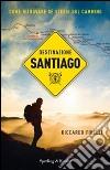 Destinazione Santiago. Come ritrovare se stessi sul Cammino libro
