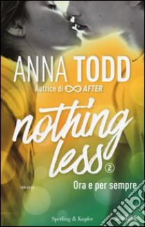 Ora e per sempre. Nothing less. Vol. 2 libro di Todd Anna