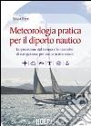 Meteorologia pratica per il diporto nautico. La previsione del tempo e le tecniche di navigazione per una crociera sicura libro