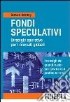 Fondi speculativi: strategie operative per i mercati globali. I consigli dei grandi Trader per gestire con profitto le crisi finanziarie libro