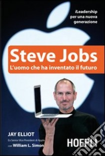 Steve Jobs. L'uomo che ha inventato il futuro libro di Elliot Jay; Simon William L.