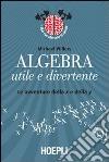 Algebra utile e divertente. Le avventure della x e della y libro